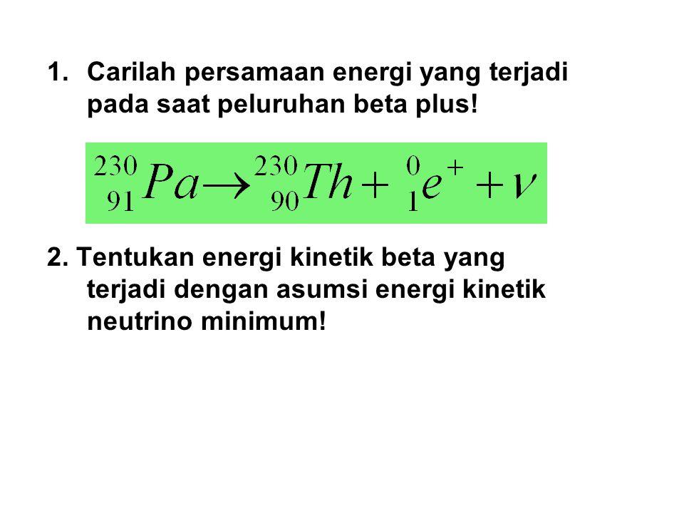 Carilah persamaan energi yang terjadi pada saat peluruhan beta plus!