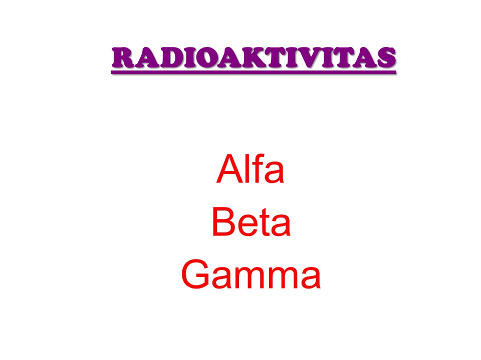 RADIOAKTIVITAS Alfa Beta Gamma