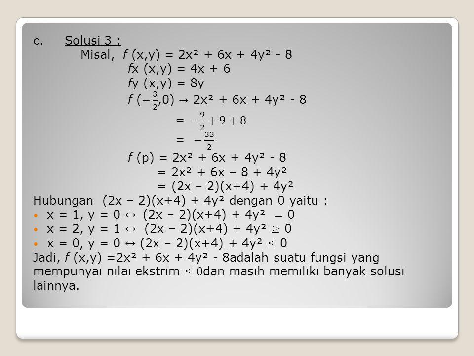 c. Solusi 3 : Misal, f (x,y) = 2x² + 6x + 4y² - 8. fx (x,y) = 4x + 6. fy (x,y) = 8y. f (− 3 2 ,0) → 2x² + 6x + 4y² - 8.