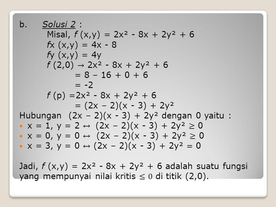 b. Solusi 2 : Misal, f (x,y) = 2x² - 8x + 2y² + 6. fx (x,y) = 4x - 8. fy (x,y) = 4y. f (2,0) → 2x² - 8x + 2y² + 6.