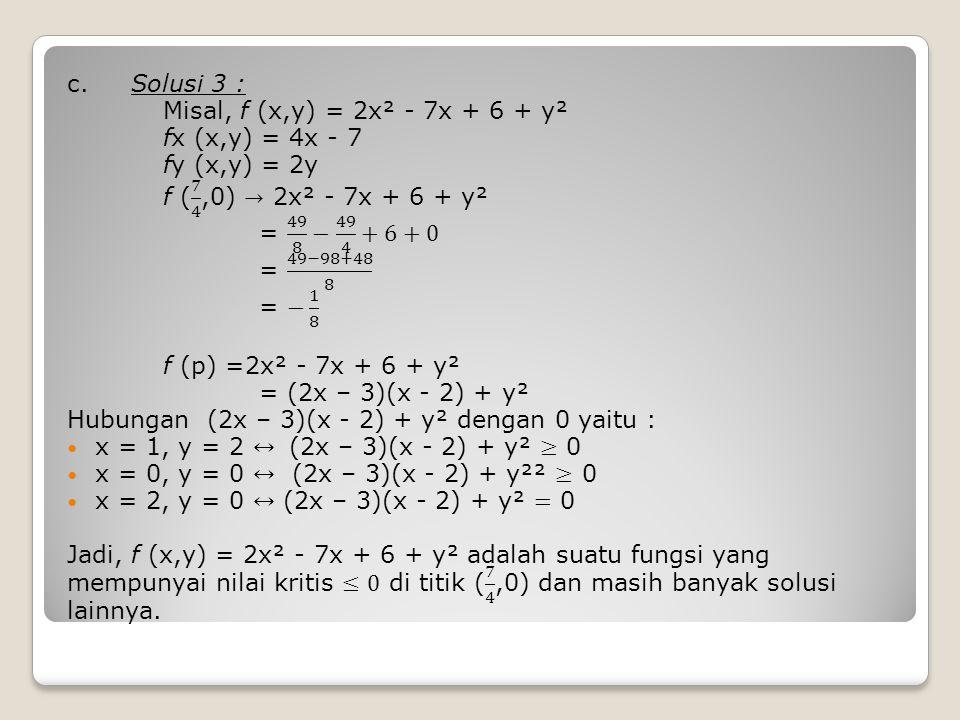 c. Solusi 3 : Misal, f (x,y) = 2x² - 7x + 6 + y². fx (x,y) = 4x - 7. fy (x,y) = 2y. f ( 7 4 ,0) → 2x² - 7x + 6 + y².
