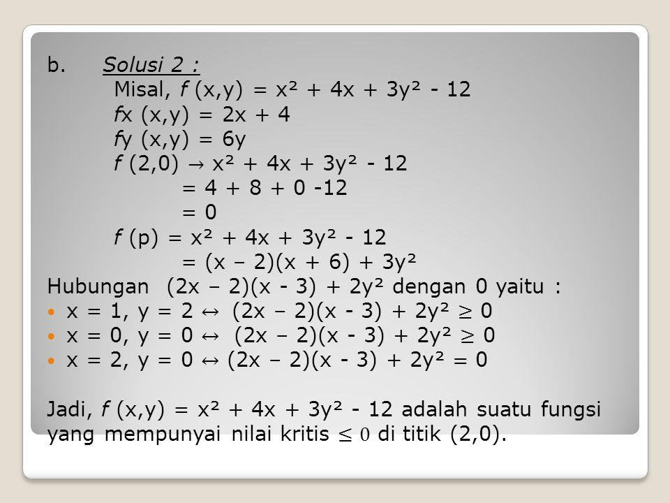 b. Solusi 2 : Misal, f (x,y) = x² + 4x + 3y² - 12. fx (x,y) = 2x + 4. fy (x,y) = 6y. f (2,0) → x² + 4x + 3y² - 12.