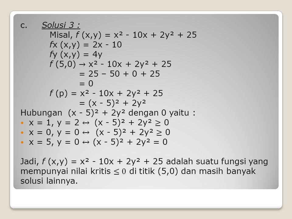 c. Solusi 3 : Misal, f (x,y) = x² - 10x + 2y² + 25. fx (x,y) = 2x - 10. fy (x,y) = 4y. f (5,0) → x² - 10x + 2y² + 25.