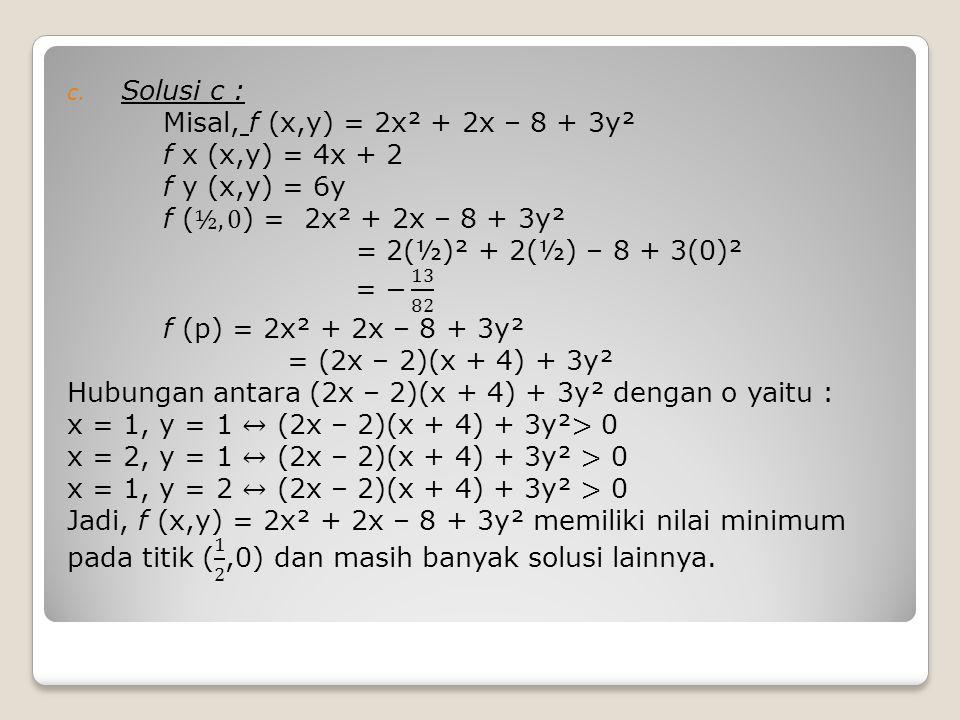 Solusi c : Misal, f (x,y) = 2x² + 2x – 8 + 3y². f x (x,y) = 4x + 2. f y (x,y) = 6y. f (½,0) = 2x² + 2x – 8 + 3y².