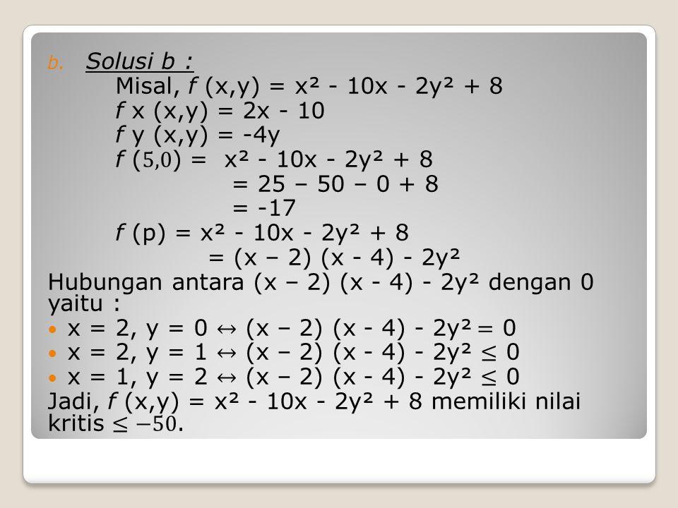 Solusi b : Misal, f (x,y) = x² - 10x - 2y² + 8. f x (x,y) = 2x - 10. f y (x,y) = -4y. f (5,0) = x² - 10x - 2y² + 8.