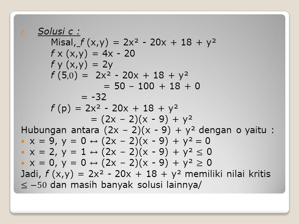 Solusi c : Misal, f (x,y) = 2x² - 20x + 18 + y². f x (x,y) = 4x - 20. f y (x,y) = 2y. f (5,0) = 2x² - 20x + 18 + y².