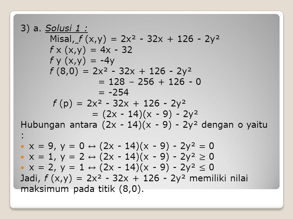 3) a. Solusi 1 : Misal, f (x,y) = 2x² - 32x + 126 - 2y². f x (x,y) = 4x - 32. f y (x,y) = -4y. f (8,0) = 2x² - 32x + 126 - 2y².