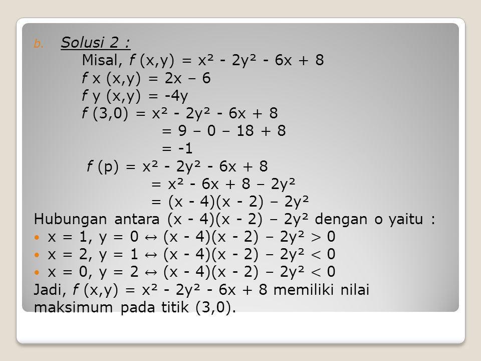 Solusi 2 : Misal, f (x,y) = x² - 2y² - 6x + 8. f x (x,y) = 2x – 6. f y (x,y) = -4y. f (3,0) = x² - 2y² - 6x + 8.