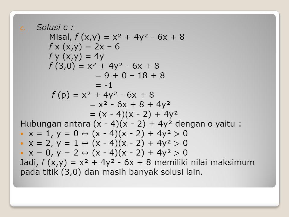 Solusi c : Misal, f (x,y) = x² + 4y² - 6x + 8. f x (x,y) = 2x – 6. f y (x,y) = 4y. f (3,0) = x² + 4y² - 6x + 8.