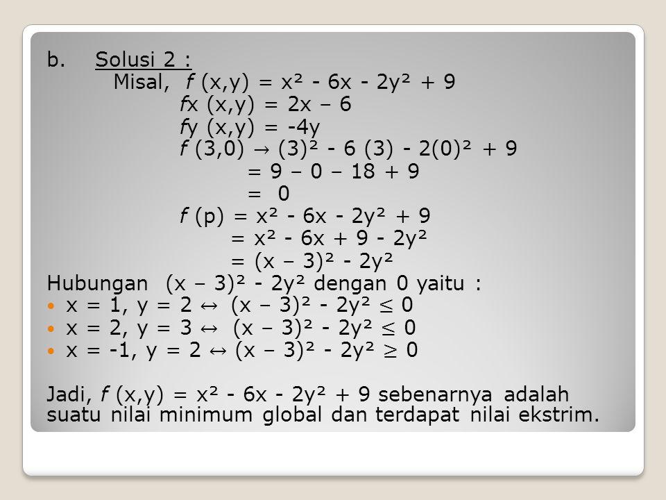 b. Solusi 2 : Misal, f (x,y) = x² - 6x - 2y² + 9. fx (x,y) = 2x – 6. fy (x,y) = -4y. f (3,0) → (3)² - 6 (3) - 2(0)² + 9.