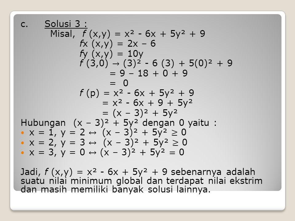 c. Solusi 3 : Misal, f (x,y) = x² - 6x + 5y² + 9. fx (x,y) = 2x – 6. fy (x,y) = 10y. f (3,0) → (3)² - 6 (3) + 5(0)² + 9.