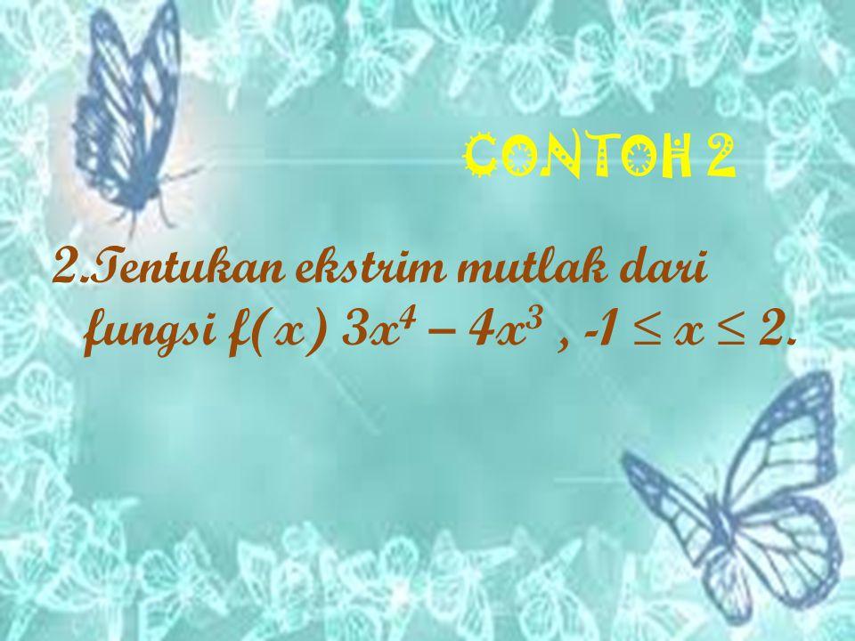 CONTOH 2 2.Tentukan ekstrim mutlak dari fungsi f(x) 3x4 – 4x3 , -1 ≤ x ≤ 2.