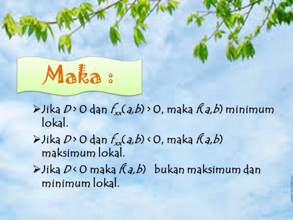 Catatan Jika D > 0 dan fxx(a,b) > 0, maka f(a,b) minimum lokal. Jika D > 0 dan fxx(a,b) < 0, maka f(a,b) maksimum lokal.