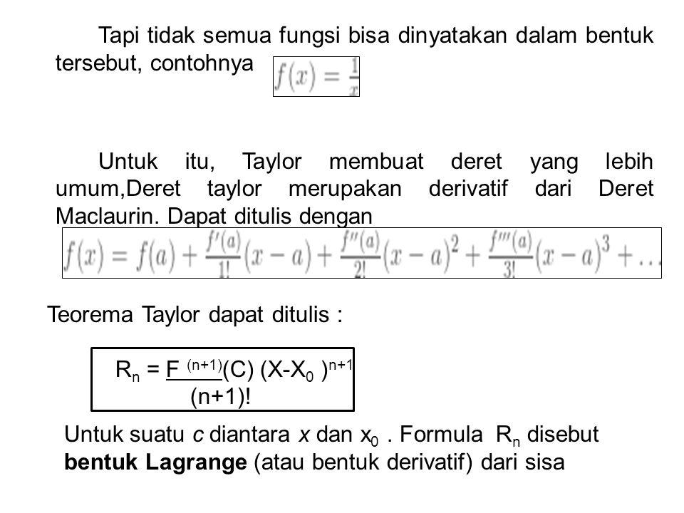 Tapi tidak semua fungsi bisa dinyatakan dalam bentuk tersebut, contohnya Untuk itu, Taylor membuat deret yang lebih umum,Deret taylor merupakan derivatif dari Deret Maclaurin. Dapat ditulis dengan