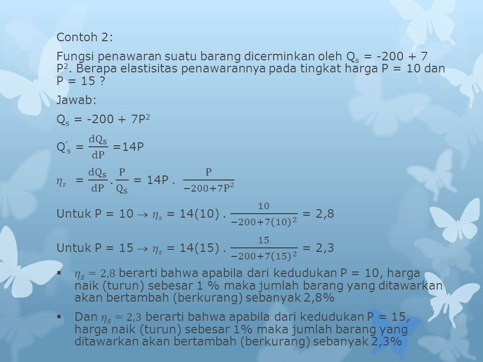 Contoh 2: Fungsi penawaran suatu barang dicerminkan oleh Qs = -200 + 7 P2. Berapa elastisitas penawarannya pada tingkat harga P = 10 dan P = 15