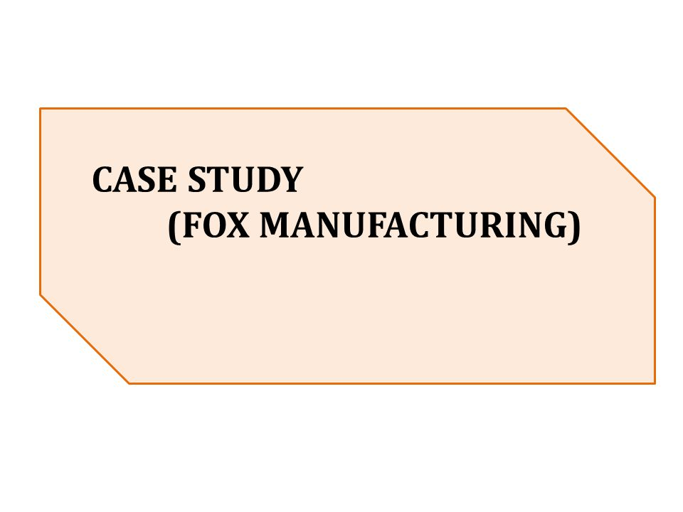 CASE STUDY (FOX MANUFACTURING)