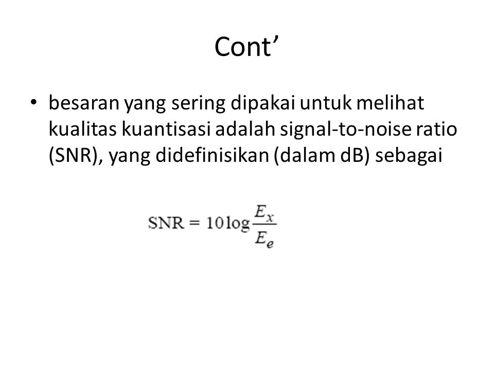 Cont' besaran yang sering dipakai untuk melihat kualitas kuantisasi adalah signal-to-noise ratio (SNR), yang didefinisikan (dalam dB) sebagai.