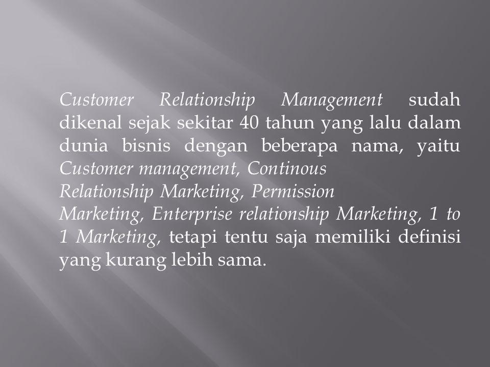 Customer Relationship Management sudah dikenal sejak sekitar 40 tahun yang lalu dalam dunia bisnis dengan beberapa nama, yaitu Customer management, Continous Relationship Marketing, Permission Marketing, Enterprise relationship Marketing, 1 to 1 Marketing, tetapi tentu saja memiliki definisi yang kurang lebih sama.
