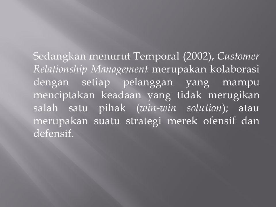 Sedangkan menurut Temporal (2002), Customer Relationship Management merupakan kolaborasi dengan setiap pelanggan yang mampu menciptakan keadaan yang tidak merugikan salah satu pihak (win-win solution); atau merupakan suatu strategi merek ofensif dan defensif.