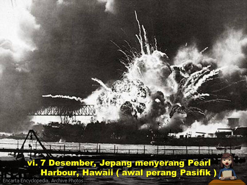 vi. 7 Desember, Jepang menyerang Pearl Harbour, Hawaii ( awal perang Pasifik )
