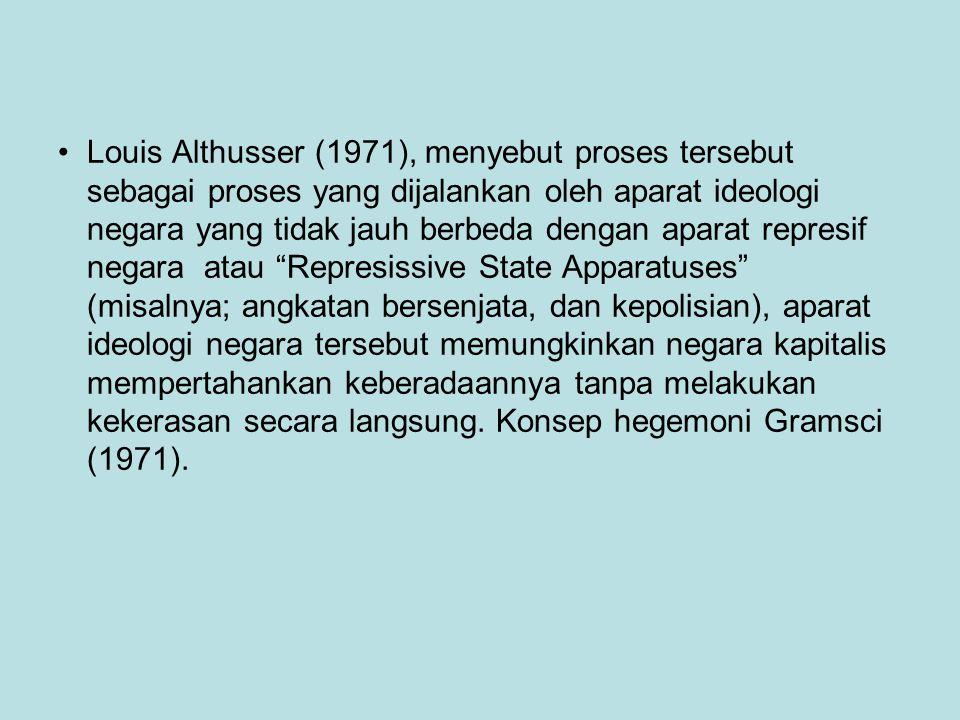 Louis Althusser (1971), menyebut proses tersebut sebagai proses yang dijalankan oleh aparat ideologi negara yang tidak jauh berbeda dengan aparat represif negara atau Represissive State Apparatuses (misalnya; angkatan bersenjata, dan kepolisian), aparat ideologi negara tersebut memungkinkan negara kapitalis mempertahankan keberadaannya tanpa melakukan kekerasan secara langsung. Konsep hegemoni Gramsci (1971).