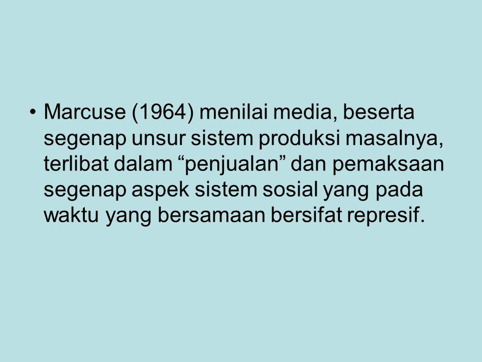 Marcuse (1964) menilai media, beserta segenap unsur sistem produksi masalnya, terlibat dalam penjualan dan pemaksaan segenap aspek sistem sosial yang pada waktu yang bersamaan bersifat represif.