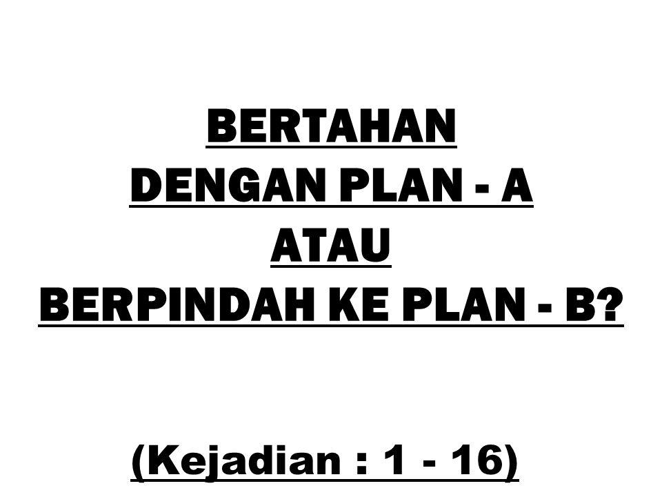 BERTAHAN DENGAN PLAN - A ATAU BERPINDAH KE PLAN - B