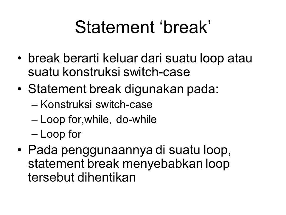 Statement 'break' break berarti keluar dari suatu loop atau suatu konstruksi switch-case. Statement break digunakan pada:
