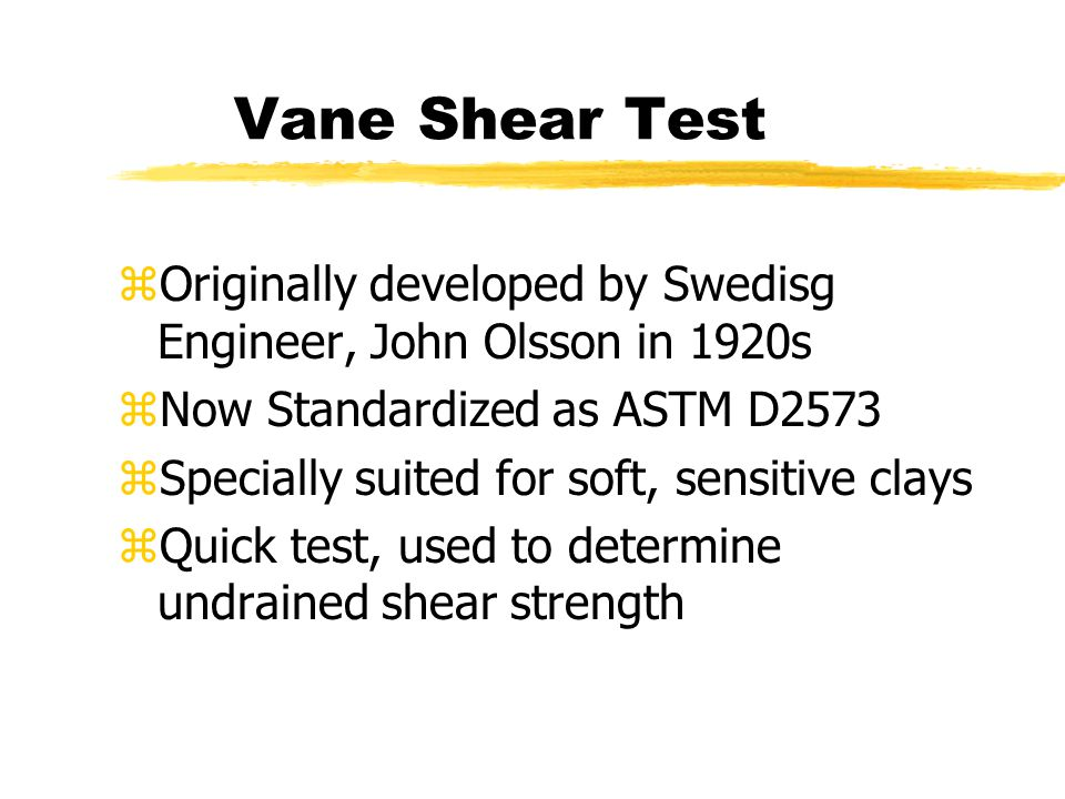 Vane Shear Test Originally developed by Swedisg Engineer, John Olsson in 1920s. Now Standardized as ASTM D2573.