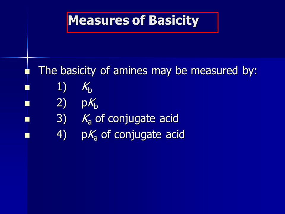 Measures of Basicity The basicity of amines may be measured by: 1) Kb