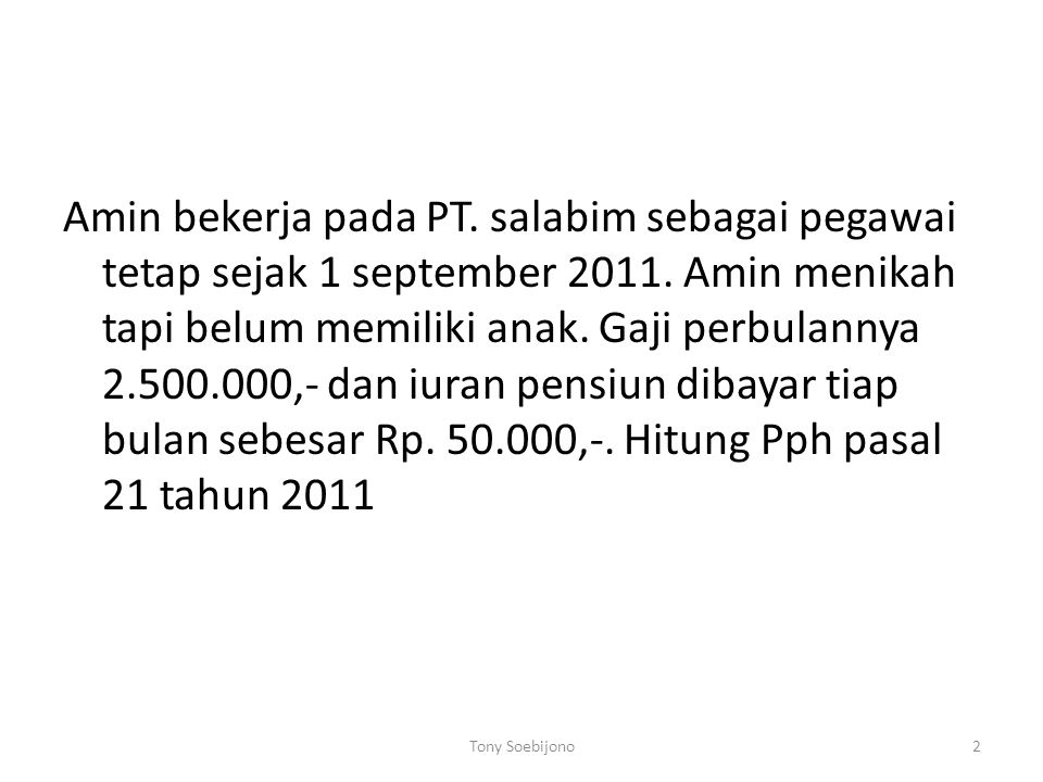 Amin bekerja pada PT. salabim sebagai pegawai tetap sejak 1 september 2011. Amin menikah tapi belum memiliki anak. Gaji perbulannya 2.500.000,- dan iuran pensiun dibayar tiap bulan sebesar Rp. 50.000,-. Hitung Pph pasal 21 tahun 2011