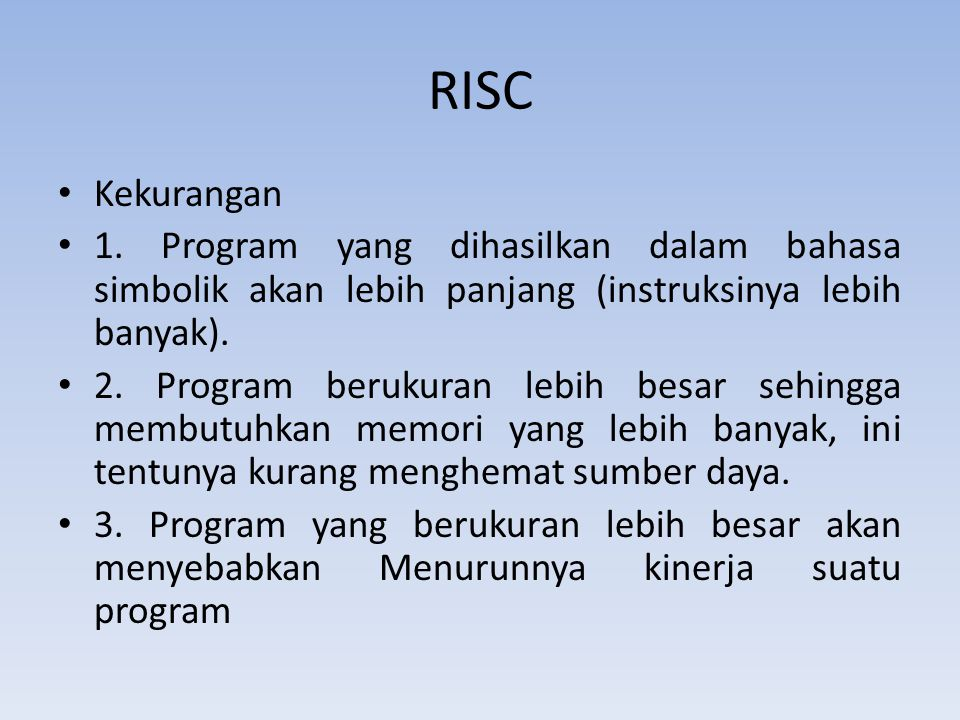 RISC Kekurangan. 1. Program yang dihasilkan dalam bahasa simbolik akan lebih panjang (instruksinya lebih banyak).