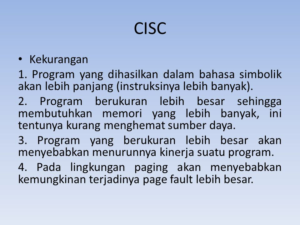 CISC Kekurangan. 1. Program yang dihasilkan dalam bahasa simbolik akan lebih panjang (instruksinya lebih banyak).