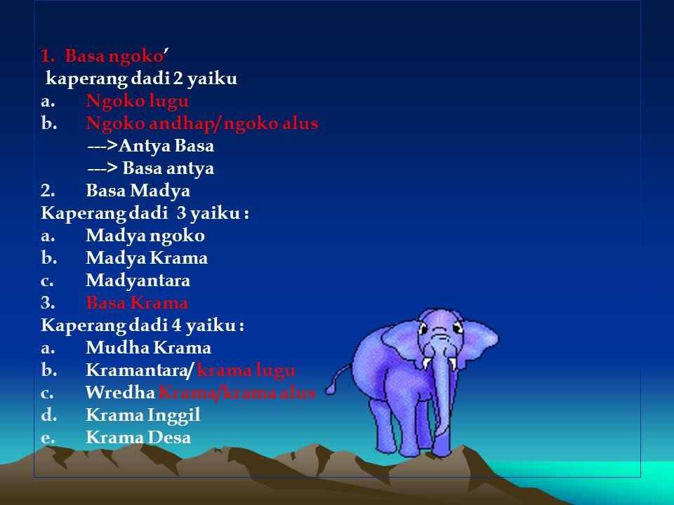 1. Basa ngoko' kaperang dadi 2 yaiku. Ngoko lugu. Ngoko andhap/ ngoko alus. --->Antya Basa. ---> Basa antya.
