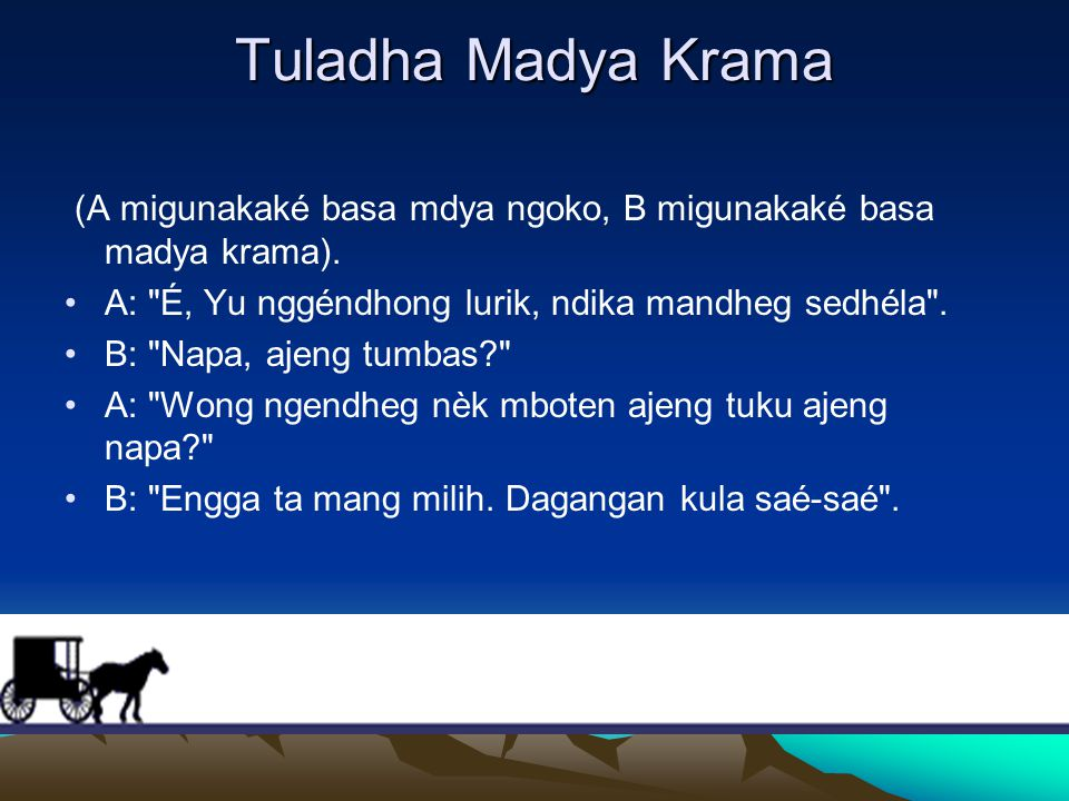 Tuladha Madya Krama (A migunakaké basa mdya ngoko, B migunakaké basa madya krama). A: É, Yu nggéndhong lurik, ndika mandheg sedhéla .