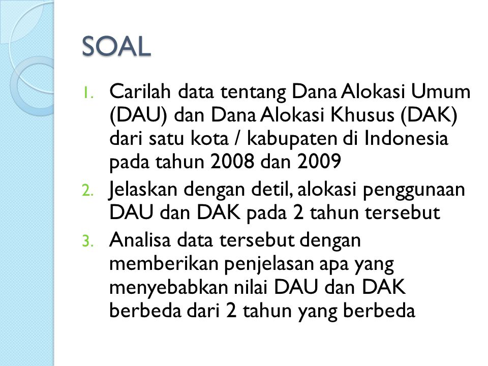 SOAL Carilah data tentang Dana Alokasi Umum (DAU) dan Dana Alokasi Khusus (DAK) dari satu kota / kabupaten di Indonesia pada tahun 2008 dan 2009.
