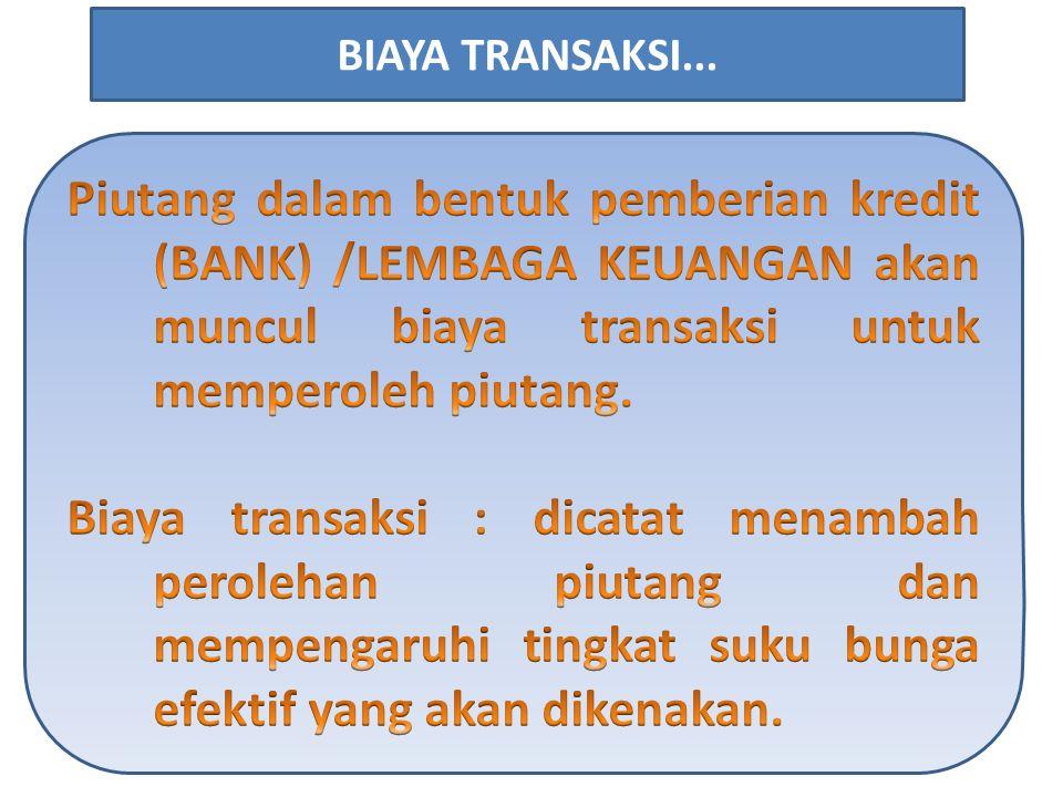 BIAYA TRANSAKSI... Piutang dalam bentuk pemberian kredit (BANK) /LEMBAGA KEUANGAN akan muncul biaya transaksi untuk memperoleh piutang.