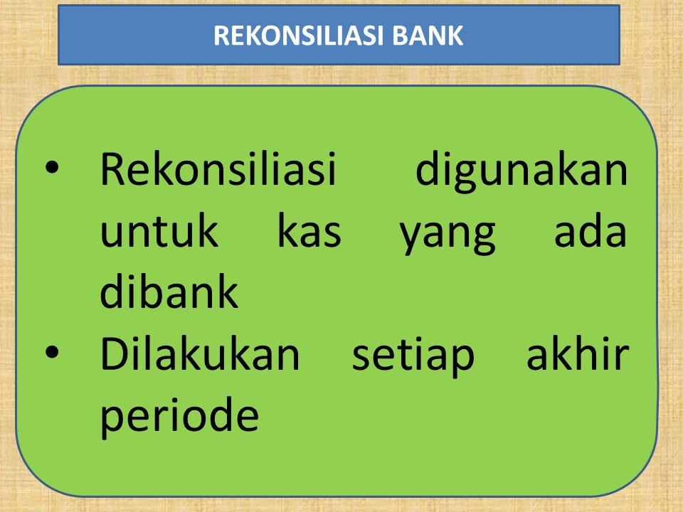 Rekonsiliasi digunakan untuk kas yang ada dibank