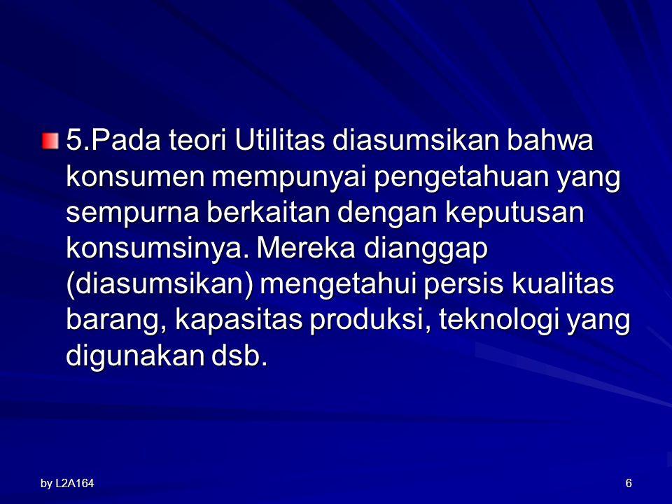 5.Pada teori Utilitas diasumsikan bahwa konsumen mempunyai pengetahuan yang sempurna berkaitan dengan keputusan konsumsinya. Mereka dianggap (diasumsikan) mengetahui persis kualitas barang, kapasitas produksi, teknologi yang digunakan dsb.