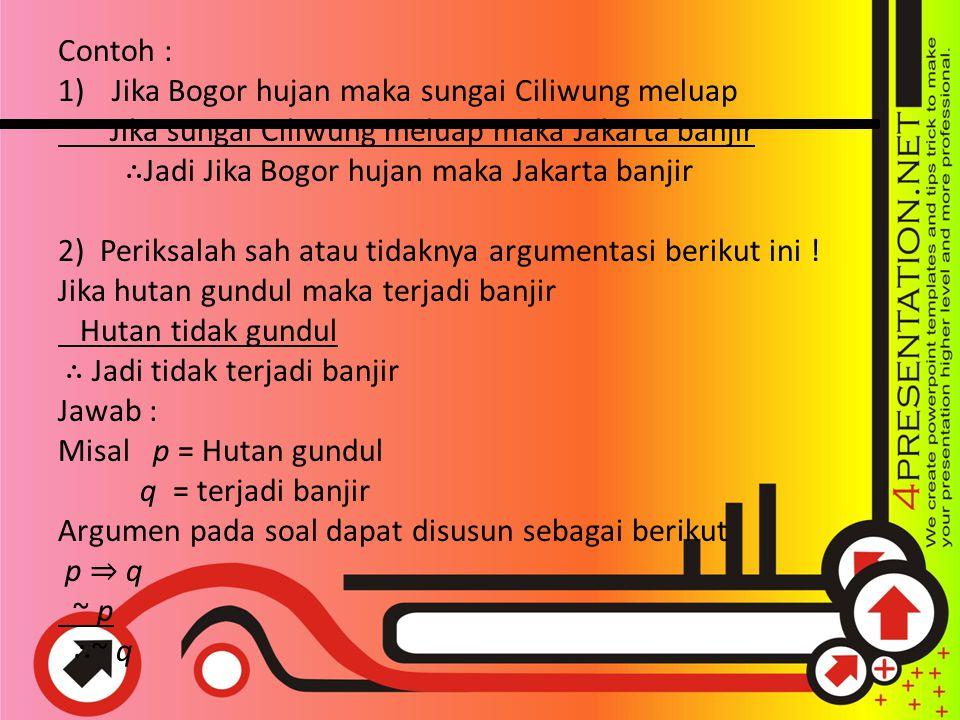 Contoh : Jika Bogor hujan maka sungai Ciliwung meluap. Jika sungai Ciliwung meluap maka Jakarta banjir.