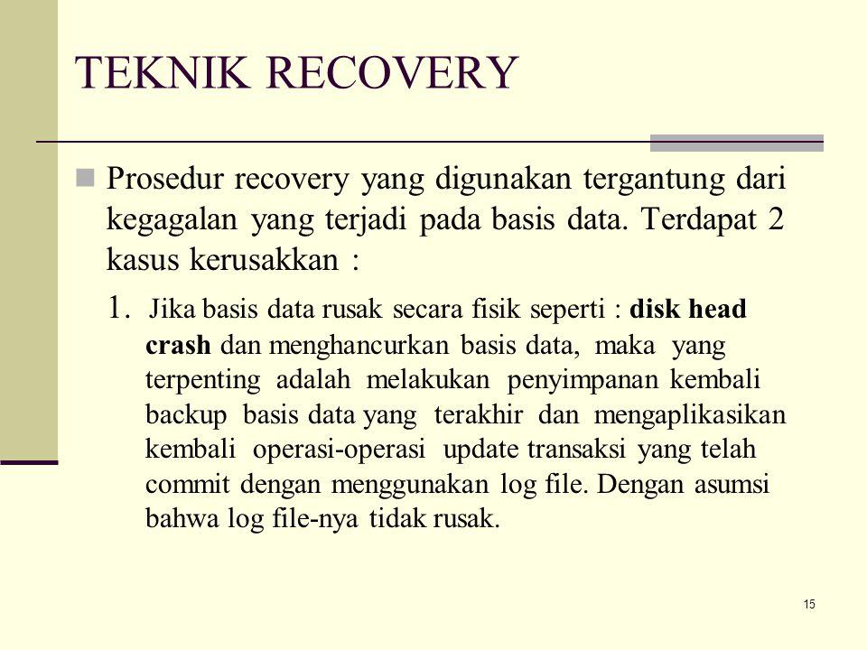 TEKNIK RECOVERY Prosedur recovery yang digunakan tergantung dari kegagalan yang terjadi pada basis data. Terdapat 2 kasus kerusakkan :