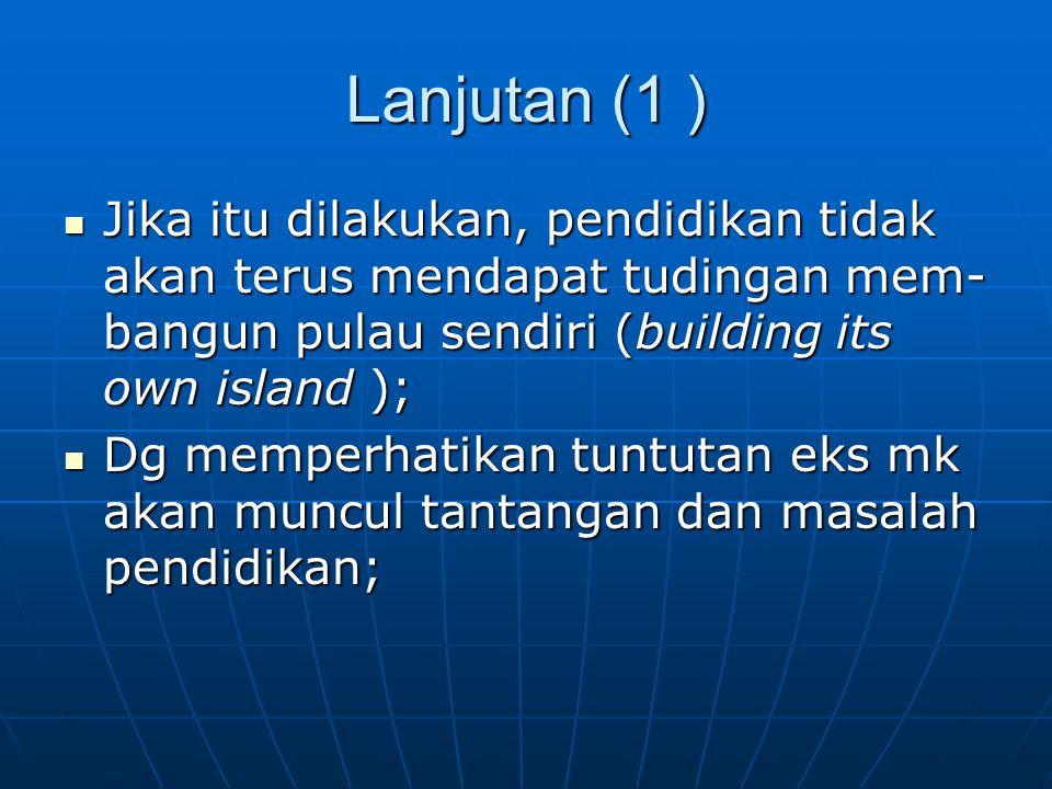 Lanjutan (1 ) Jika itu dilakukan, pendidikan tidak akan terus mendapat tudingan mem-bangun pulau sendiri (building its own island );