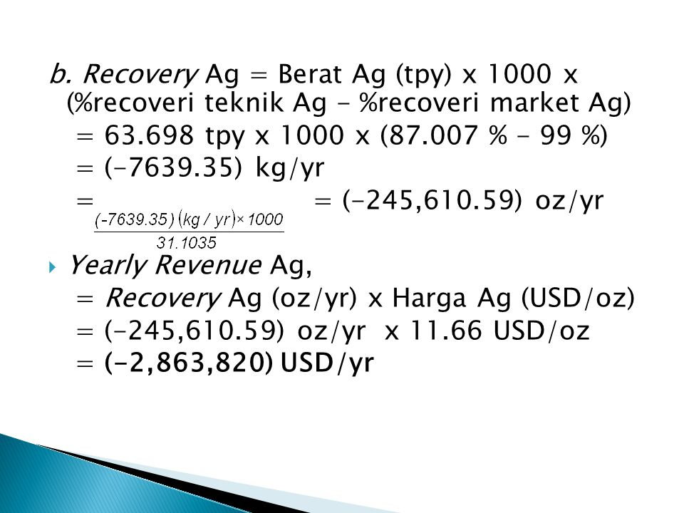 b. Recovery Ag = Berat Ag (tpy) x 1000 x (%recoveri teknik Ag - %recoveri market Ag)
