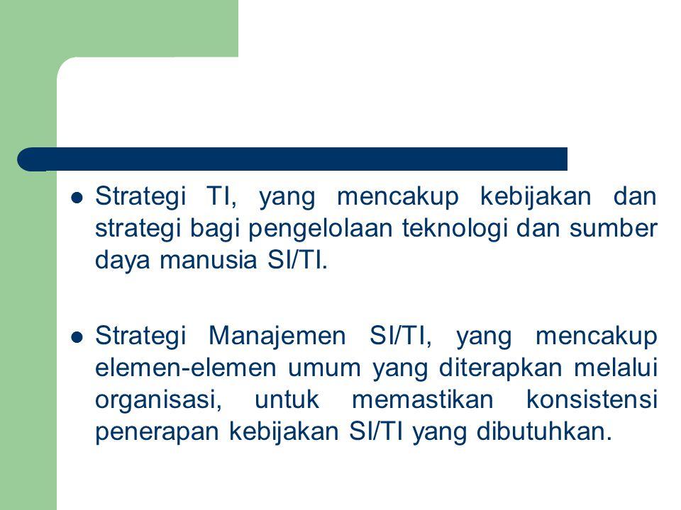 Strategi TI, yang mencakup kebijakan dan strategi bagi pengelolaan teknologi dan sumber daya manusia SI/TI.