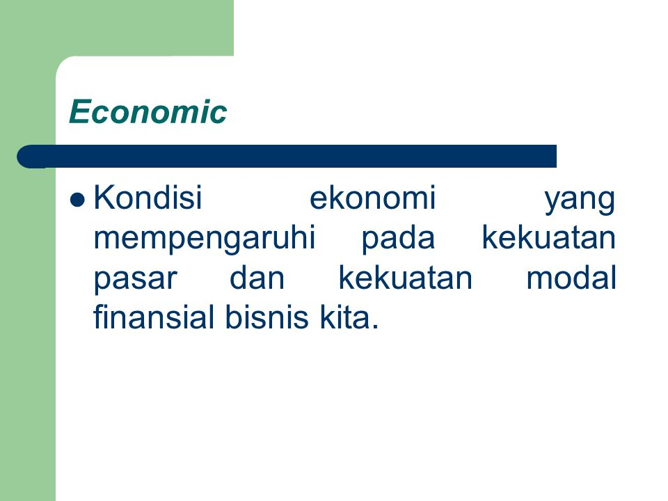 Economic Kondisi ekonomi yang mempengaruhi pada kekuatan pasar dan kekuatan modal finansial bisnis kita.
