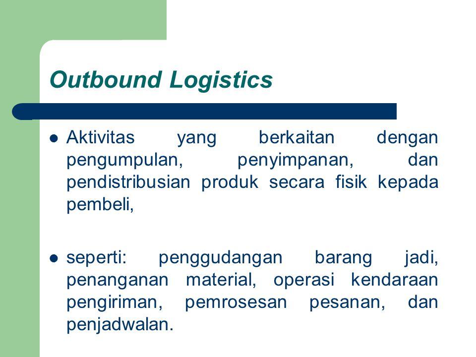Outbound Logistics Aktivitas yang berkaitan dengan pengumpulan, penyimpanan, dan pendistribusian produk secara fisik kepada pembeli,