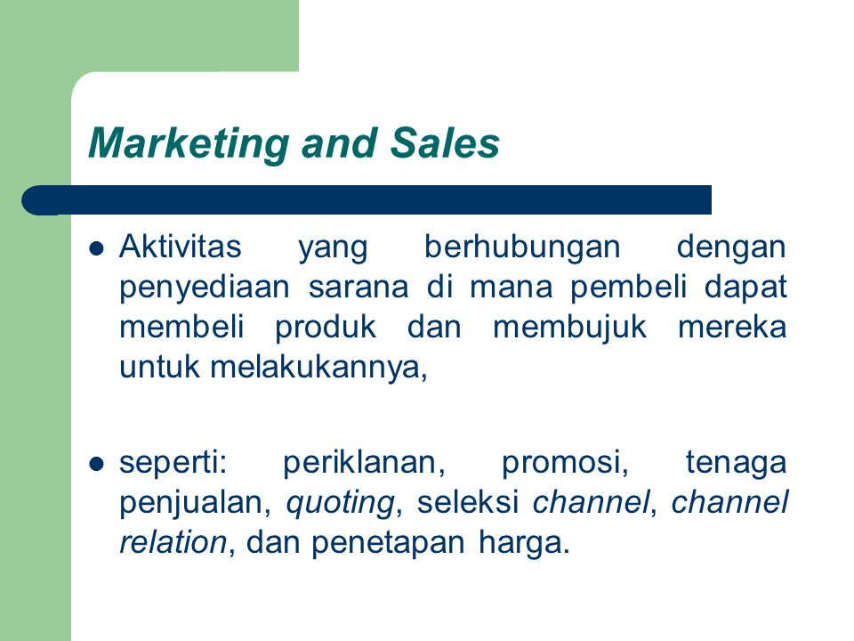 Marketing and Sales Aktivitas yang berhubungan dengan penyediaan sarana di mana pembeli dapat membeli produk dan membujuk mereka untuk melakukannya,