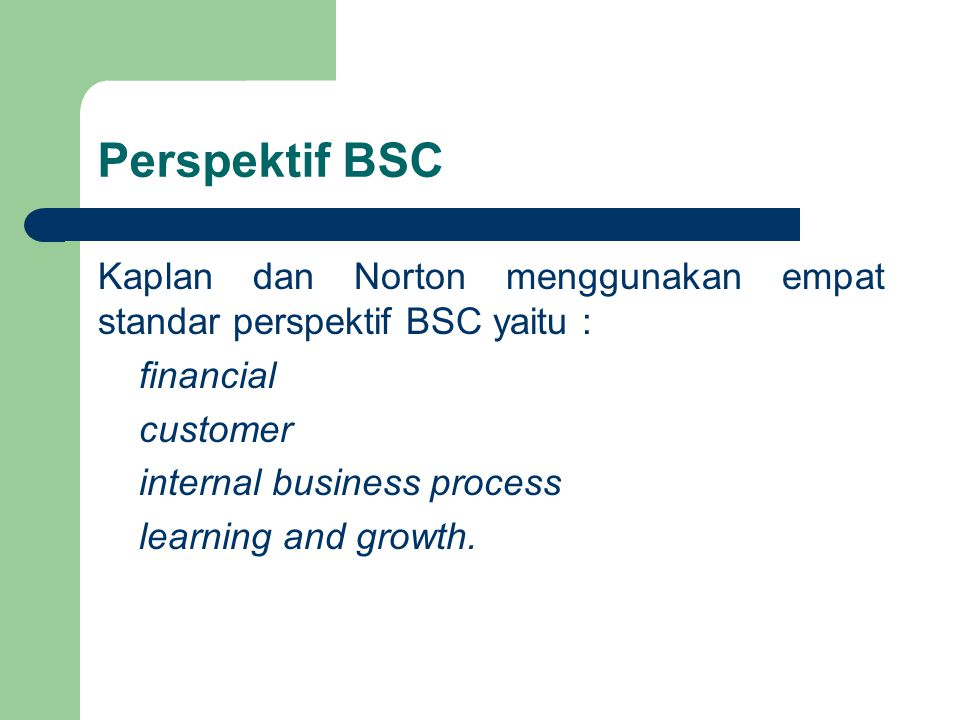 Perspektif BSC Kaplan dan Norton menggunakan empat standar perspektif BSC yaitu : financial customer internal business process learning and growth.