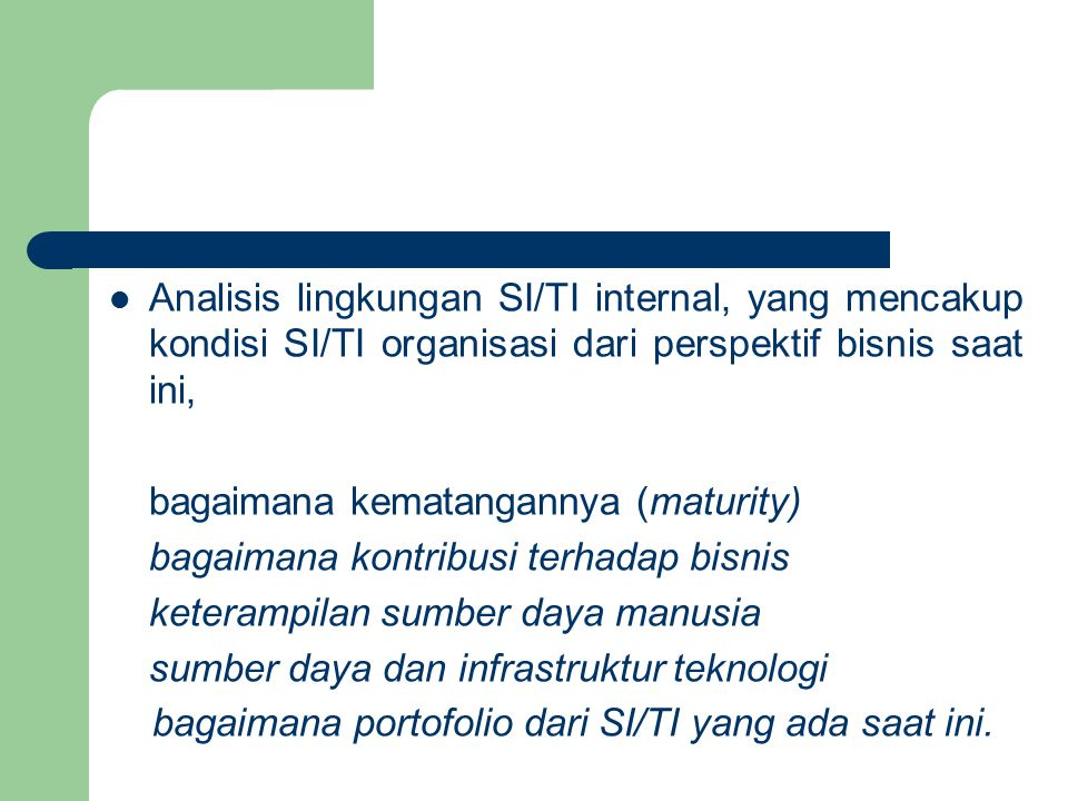 Analisis lingkungan SI/TI internal, yang mencakup kondisi SI/TI organisasi dari perspektif bisnis saat ini,