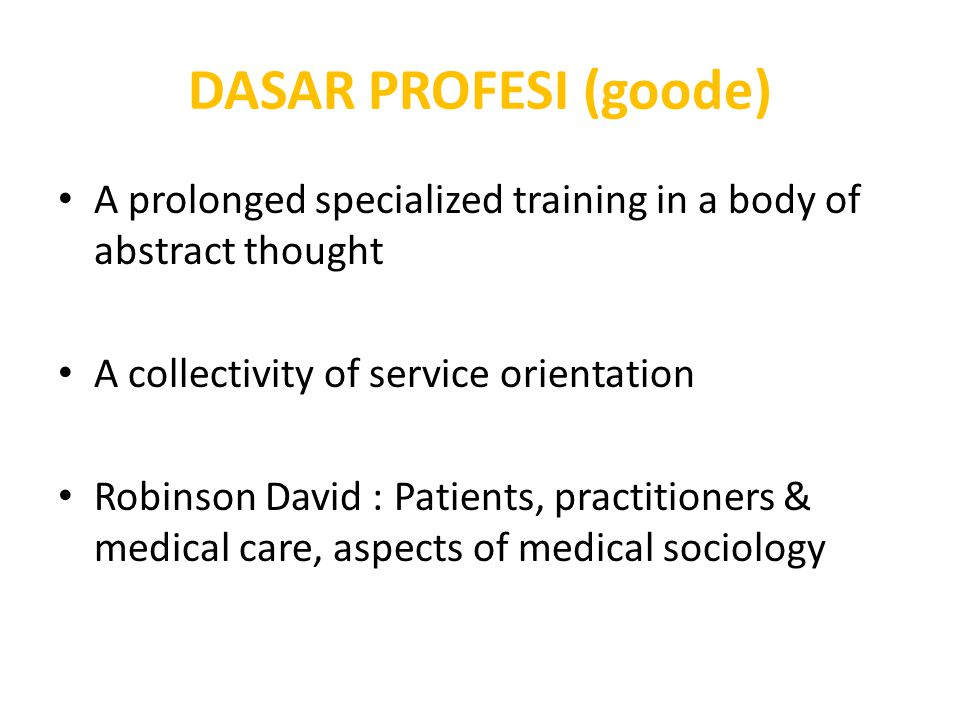 DASAR PROFESI (goode) A prolonged specialized training in a body of abstract thought. A collectivity of service orientation.